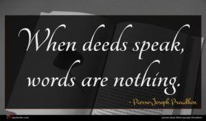 Pierre-Joseph Proudhon quote : When deeds speak words ...