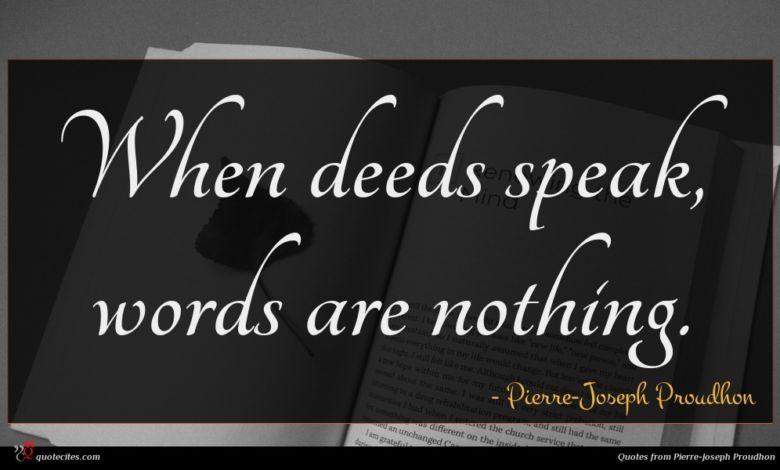 When deeds speak, words are nothing.