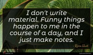 Kevin Hart quote : I don't write material ...