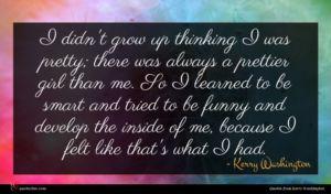 Kerry Washington quote : I didn't grow up ...