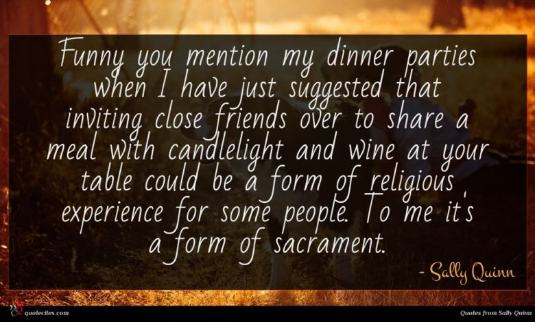 Funny you mention my dinner parties when I have just suggested that inviting close friends over to share a meal with candlelight and wine at your table could be a form of religious experience for some people. To me it's a form of sacrament.