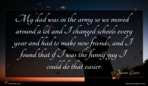 Jason Gann quote : My dad was in ...