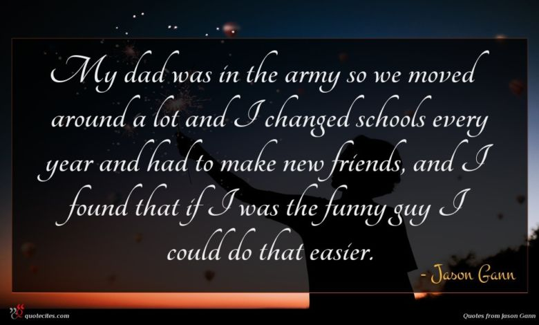 My dad was in the army so we moved around a lot and I changed schools every year and had to make new friends, and I found that if I was the funny guy I could do that easier.