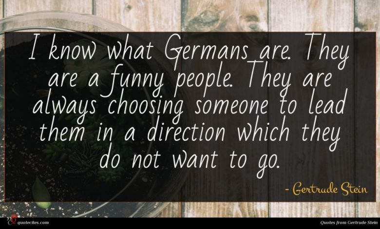 I know what Germans are. They are a funny people. They are always choosing someone to lead them in a direction which they do not want to go.