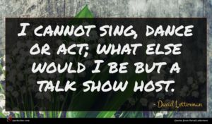 David Letterman quote : I cannot sing dance ...