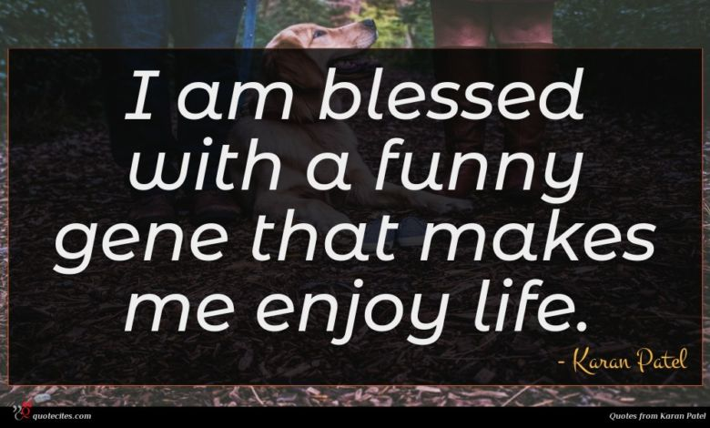 I am blessed with a funny gene that makes me enjoy life.