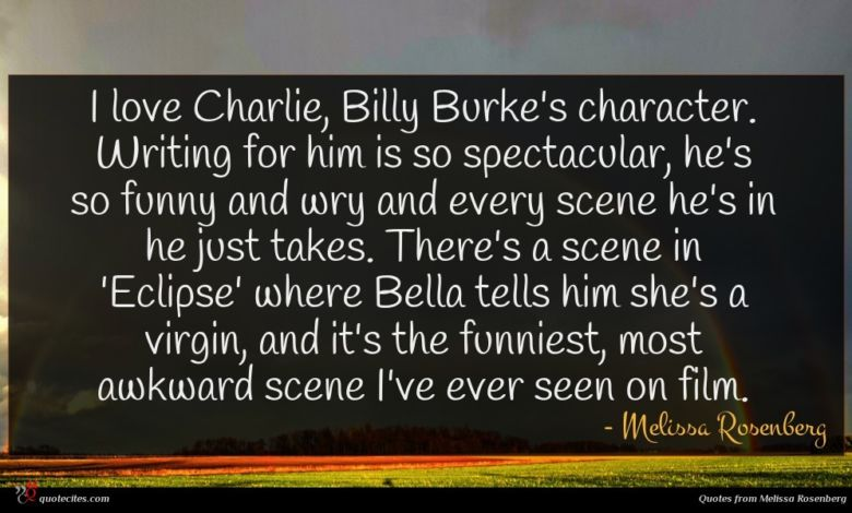 I love Charlie, Billy Burke's character. Writing for him is so spectacular, he's so funny and wry and every scene he's in he just takes. There's a scene in 'Eclipse' where Bella tells him she's a virgin, and it's the funniest, most awkward scene I've ever seen on film.