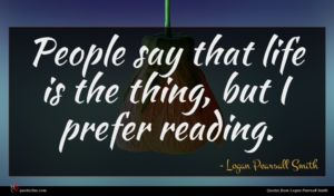 Logan Pearsall Smith quote : People say that life ...