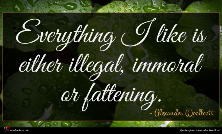 Everything I like is either illegal, immoral or fattening.