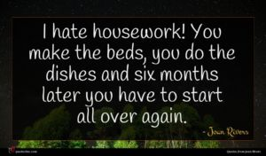Joan Rivers quote : I hate housework You ...