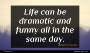 Jennifer Aniston quote : Life can be dramatic ...