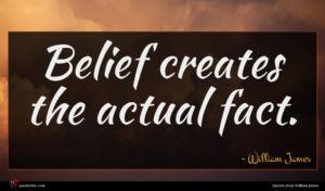 William James quote : Belief creates the actual ...