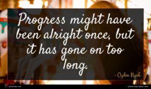 Ogden Nash quote : Progress might have been ...