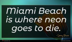 Lenny Bruce quote : Miami Beach is where ...