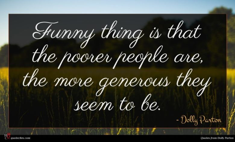 Funny thing is that the poorer people are, the more generous they seem to be.