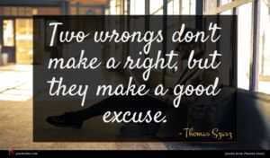 Thomas Szasz quote : Two wrongs don't make ...