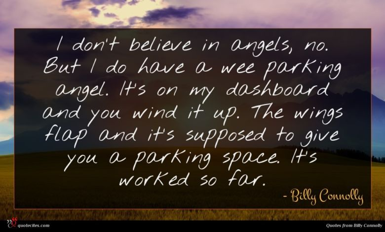 I don't believe in angels, no. But I do have a wee parking angel. It's on my dashboard and you wind it up. The wings flap and it's supposed to give you a parking space. It's worked so far.