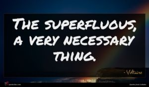 Voltaire quote : The superfluous a very ...