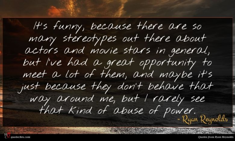 It's funny, because there are so many stereotypes out there about actors and movie stars in general, but I've had a great opportunity to meet a lot of them, and maybe it's just because they don't behave that way around me, but I rarely see that kind of abuse of power.