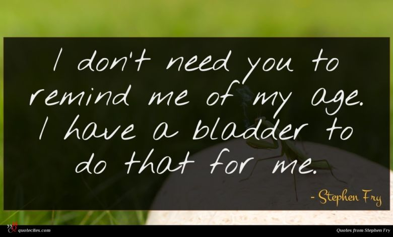 I don't need you to remind me of my age. I have a bladder to do that for me.
