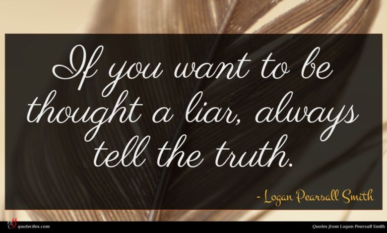 If you want to be thought a liar, always tell the truth.