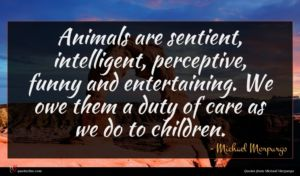 Michael Morpurgo quote : Animals are sentient intelligent ...