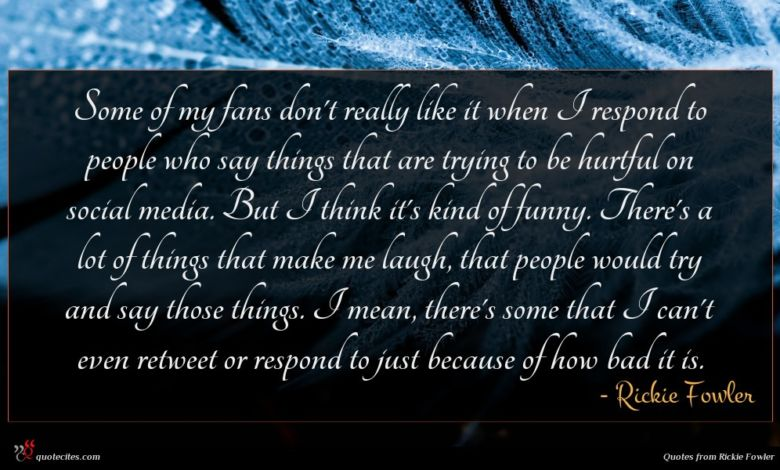 Some of my fans don't really like it when I respond to people who say things that are trying to be hurtful on social media. But I think it's kind of funny. There's a lot of things that make me laugh, that people would try and say those things. I mean, there's some that I can't even retweet or respond to just because of how bad it is.