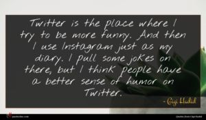 Gigi Hadid quote : Twitter is the place ...