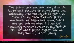 Joan Jett quote : The follow your dreams ...