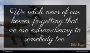 Helen Hayes quote : We relish news of ...