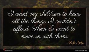 Phyllis Diller quote : I want my children ...