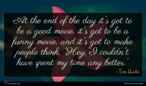 Tom Hanks quote : At the end of ...