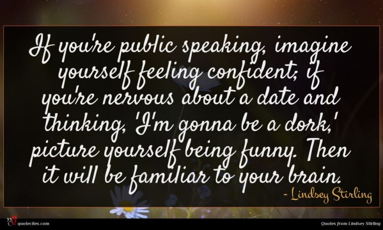 If you're public speaking, imagine yourself feeling confident; if you're nervous about a date and thinking, 'I'm gonna be a dork,' picture yourself being funny. Then it will be familiar to your brain.