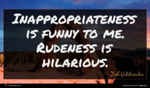 Zach Galifianakis quote : Inappropriateness is funny to ...