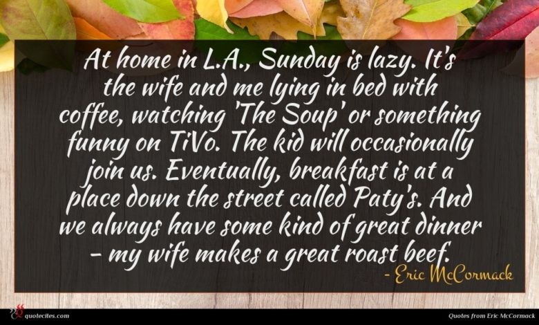 At home in L.A., Sunday is lazy. It's the wife and me lying in bed with coffee, watching 'The Soup' or something funny on TiVo. The kid will occasionally join us. Eventually, breakfast is at a place down the street called Paty's. And we always have some kind of great dinner - my wife makes a great roast beef.