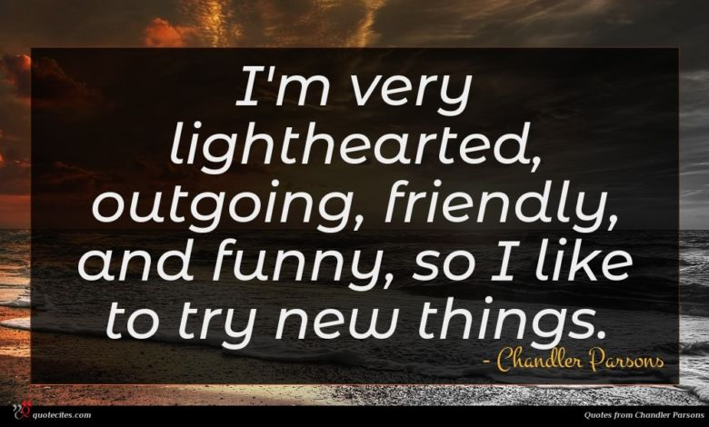 I'm very lighthearted, outgoing, friendly, and funny, so I like to try new things.