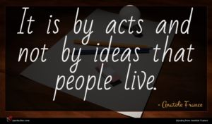Anatole France quote : It is by acts ...