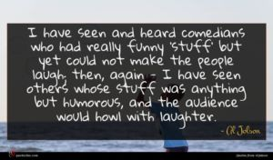 Al Jolson quote : I have seen and ...