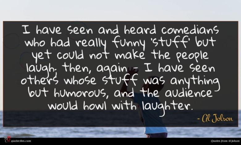I have seen and heard comedians who had really funny 'stuff' but yet could not make the people laugh; then, again - I have seen others whose stuff was anything but humorous, and the audience would howl with laughter.