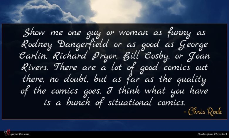 Show me one guy or woman as funny as Rodney Dangerfield or as good as George Carlin, Richard Pryor, Bill Cosby, or Joan Rivers. There are a lot of good comics out there, no doubt, but as far as the quality of the comics goes, I think what you have is a bunch of situational comics.