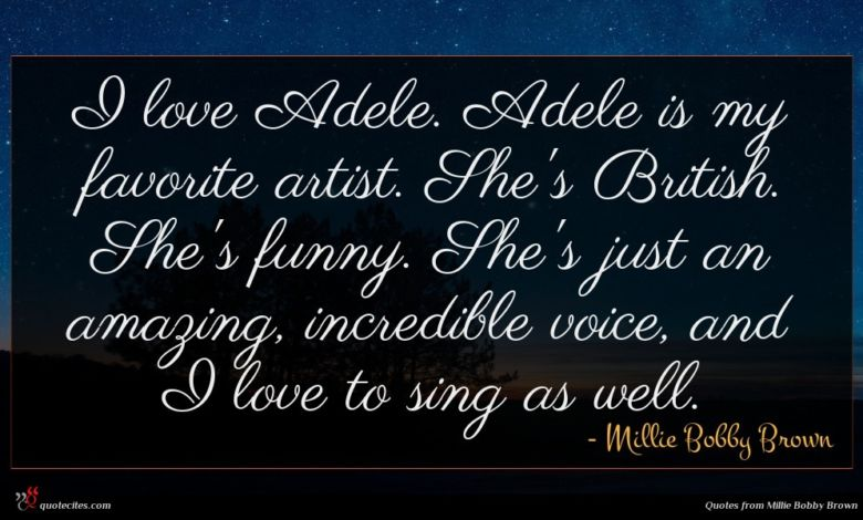 I love Adele. Adele is my favorite artist. She's British. She's funny. She's just an amazing, incredible voice, and I love to sing as well.