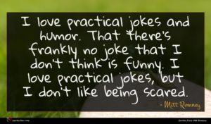 Mitt Romney quote : I love practical jokes ...