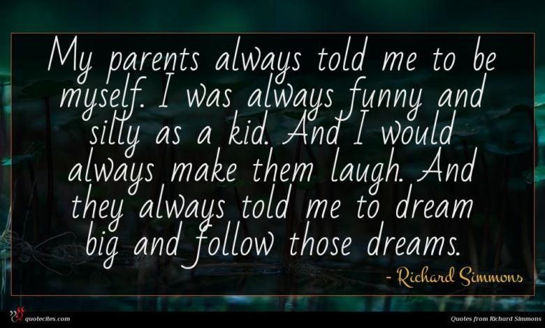 My parents always told me to be myself. I was always funny and silly as a kid. And I would always make them laugh. And they always told me to dream big and follow those dreams.