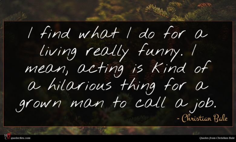 I find what I do for a living really funny. I mean, acting is kind of a hilarious thing for a grown man to call a job.