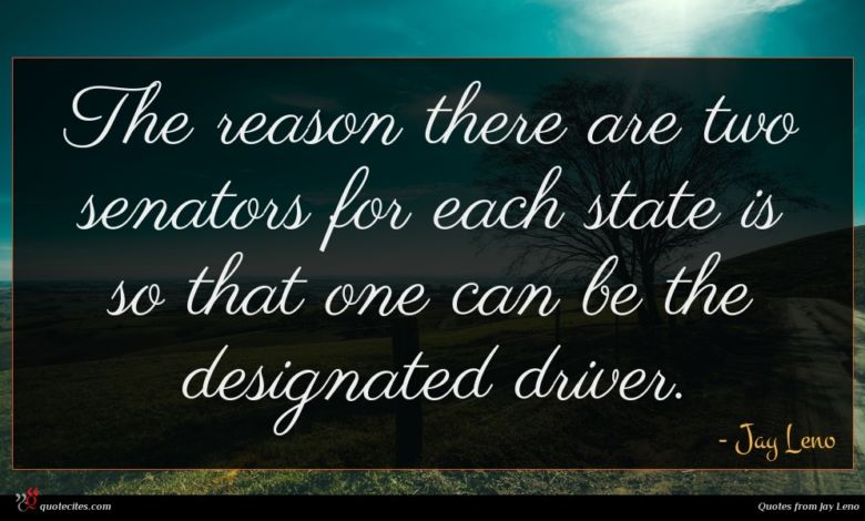 The reason there are two senators for each state is so that one can be the designated driver.