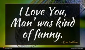 Coen brothers quote : I Love You Man' ...
