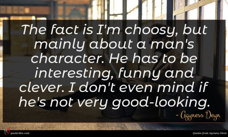 The fact is I'm choosy, but mainly about a man's character. He has to be interesting, funny and clever. I don't even mind if he's not very good-looking.