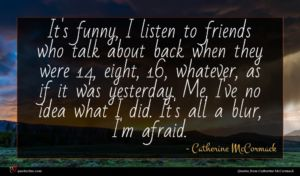 Catherine McCormack quote : It's funny I listen ...