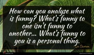 Les Dawson quote : How can you analyse ...