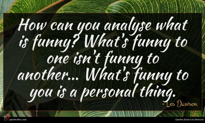 How can you analyse what is funny? What's funny to one isn't funny to another... What's funny to you is a personal thing.